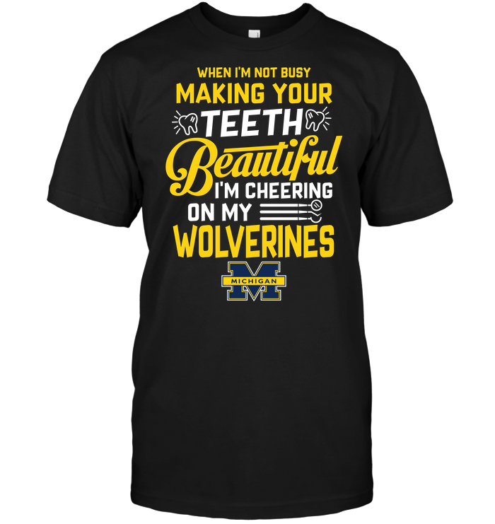 When I'm Not Busy Making Your Teeth Beautiful I'm Cheering On My Wolverines