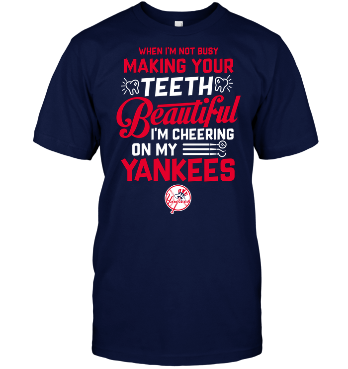 When I'm Not Busy Making Your Teeth Beautiful I'm Cheering On My Yankees